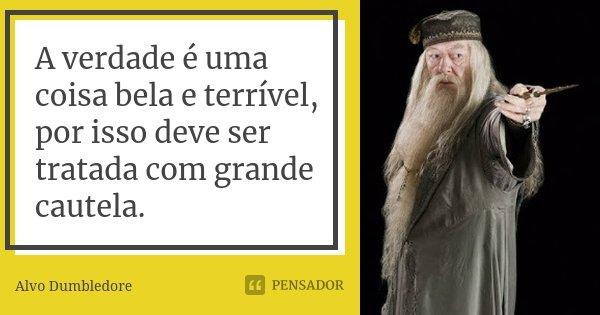 A verdade é uma coisa bela e terrível, por isso deve ser tratada com grande cautela.... Frase de Alvo Dumbledore.