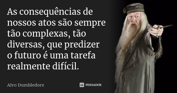 As consequências de nossos atos são sempre tão complexas, tão diversas, que predizer o futuro é uma tarefa realmente difícil.... Frase de Alvo Dumbledore.