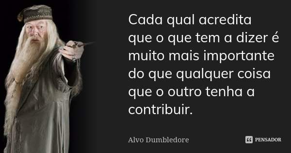 Cada qual acredita que o que tem a dizer é muito mais importante do que qualquer coisa que o outro tenha a contribuir.... Frase de Alvo Dumbledore.
