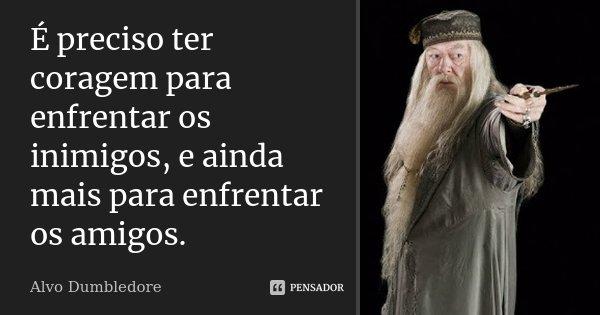 É preciso ter coragem para enfrentar os inimigos, e ainda mais para enfrentar os amigos.... Frase de Alvo Dumbledore.