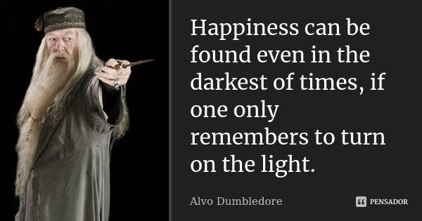 Happiness can be found even in the darkest of times, if one only remembers to turn on the light.... Frase de Alvo Dumbledore.