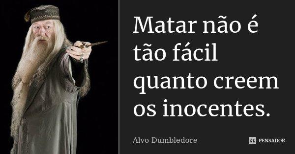 Matar não é tão fácil quanto creem os inocentes.... Frase de Alvo Dumbledore.