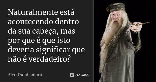 Naturalmente está acontecendo dentro da sua cabeça, mas por que é que isto deveria significar que não é verdadeiro?... Frase de Alvo Dumbledore.