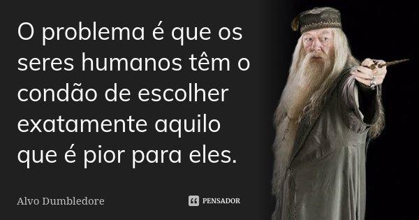 O problema é que os seres humanos têm o condão de escolher exatamente aquilo que é pior para eles.... Frase de Alvo Dumbledore.