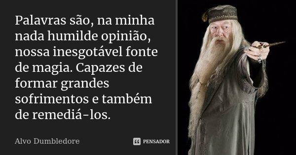 Palavras são, na minha nada humilde opinião, nossa inesgotável fonte de magia. Capazes de formar grandes sofrimentos e também de remediá-los.... Frase de Alvo Dumbledore.