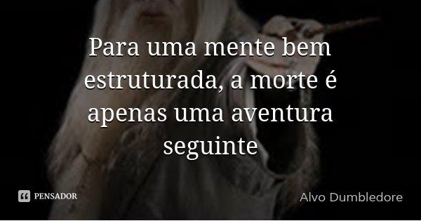 Para uma mente bem estruturada, a morte é apenas uma aventura seguinte... Frase de Alvo Dumbledore.