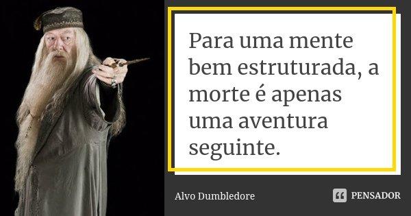 Para uma mente bem estruturada, a morte é apenas uma aventura seguinte.... Frase de Alvo Dumbledore.