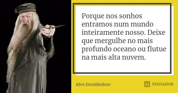 Porque nos sonhos entramos num mundo inteiramente nosso. Deixe que mergulhe no mais profundo oceano ou flutue na mais alta nuvem.... Frase de Alvo Dumbledore.