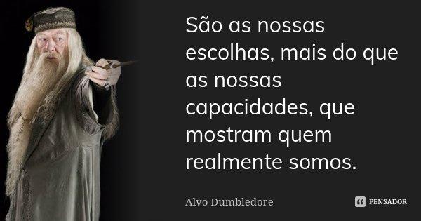 São as nossas escolhas, mais do que as nossas capacidades, que mostram quem realmente somos.... Frase de Alvo Dumbledore.