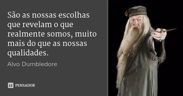 São as nossas escolhas que revelam o que realmente somos, muito mais do que as nossas qualidades.... Frase de Alvo Dumbledore.