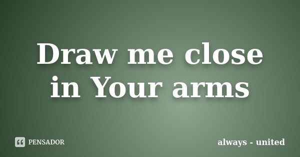 Draw me close in Your arms... Frase de always - united.