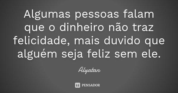 Algumas pessoas falam que o dinheiro não traz felicidade, mais duvido que alguém seja feliz sem ele.... Frase de Alyatan.