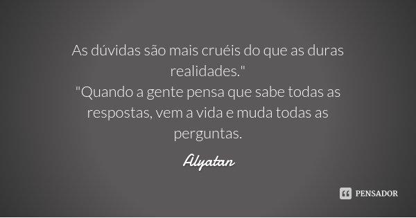 """As dúvidas são mais cruéis do que as duras realidades."""" """"Quando a gente pensa que sabe todas as respostas, vem a vida e muda todas as perguntas.... Frase de Alyatan."""