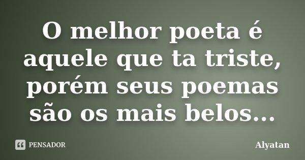 O melhor poeta é aquele que ta triste, porém seus poemas são os mais belos...... Frase de Alyatan.