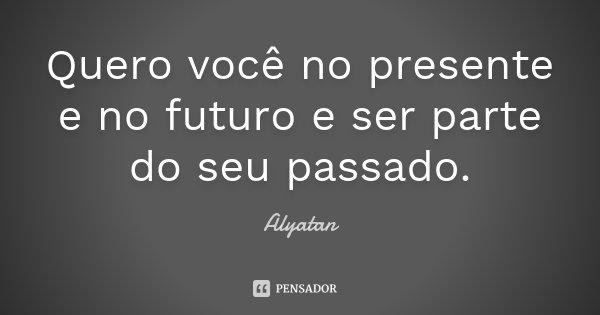 Quero você no presente e no futuro e ser parte do seu passado.... Frase de Alyatan.