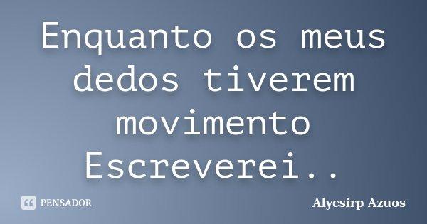 Enquanto os meus dedos tiverem movimento Escreverei..... Frase de Alycsirp Azuos.