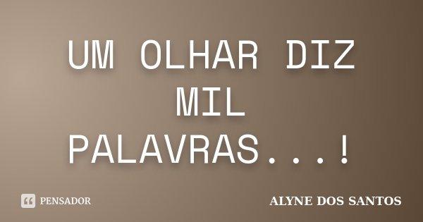 UM OLHAR DIZ MIL PALAVRAS...!... Frase de ALYNE DOS SANTOS.