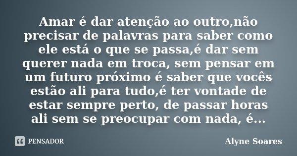 Amar é dar atenção ao outro,não precisar de palavras para saber como ele está o que se passa,é dar sem querer nada em troca, sem pensar em um futuro próximo é s... Frase de Alyne Soares.