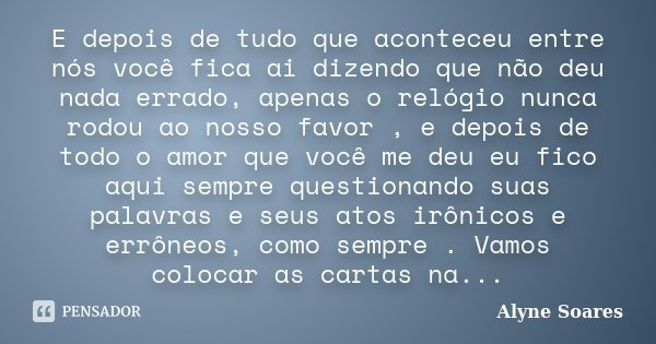 E depois de tudo que aconteceu entre nós você fica ai dizendo que não deu nada errado, apenas o relógio nunca rodou ao nosso favor , e depois de todo o amor que... Frase de Alyne Soares.