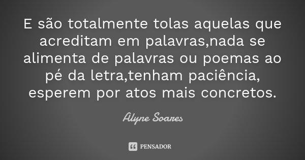 E são totalmente tolas aquelas que acreditam em palavras,nada se alimenta de palavras ou poemas ao pé da letra,tenham paciência, esperem por atos mais concretos... Frase de Alyne Soares.