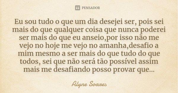 Eu sou tudo o que um dia desejei ser, pois sei mais do que qualquer coisa que nunca poderei ser mais do que eu anseio,por isso não me vejo no hoje me vejo no am... Frase de Alyne Soares.
