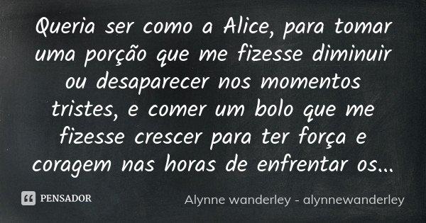 Queria Ser Como A Alice Para Tomar Uma Alynne Wanderley