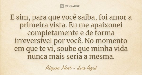 Frases De Amor à Primeira Vista: E Sim, Para Que Você Saiba, Foi Amor A... Alyson Noel