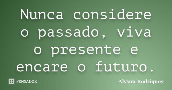 Nunca considere o passado, viva o presente e encare o futuro.... Frase de Alyson Rodrigues.