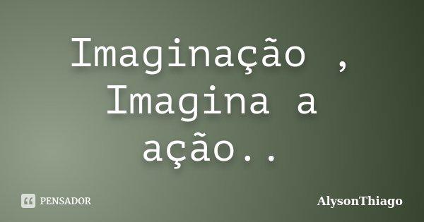 Imaginação , Imagina a ação..... Frase de AlysonThiago.
