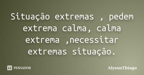 Situação extremas , pedem extrema calma, calma extrema ,necessitar extremas situação.... Frase de AlysonThiago.