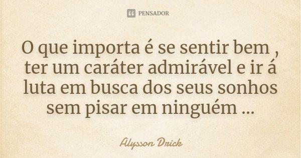 O que importa é se sentir bem , ter um caráter admirável e ir á luta em busca dos seus sonhos sem pisar em ninguém ...... Frase de Alysson Drick.