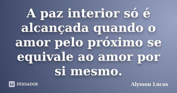 A paz interior só é alcançada quando o amor pelo próximo se equivale ao amor por si mesmo.... Frase de Alysson Lucas.