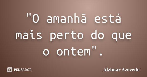 """""""O amanhã está mais perto do que o ontem"""".... Frase de Alzimar Azevedo."""