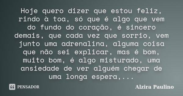 Hoje quero dizer que estou feliz, rindo a toa, só que é algo que vem do fundo do coração,é sincero demais, que cada vez que sorrio, vem junto uma adrenalina, al... Frase de Alzira Paulino.