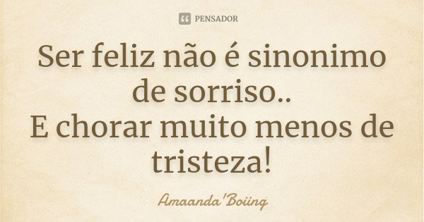 Ser feliz não é sinonimo de sorriso.. E chorar muito menos de tristeza!... Frase de Amaanda'Boiing.