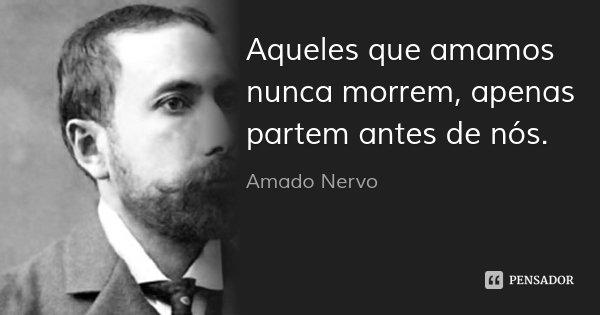 Aqueles que amamos nunca morrem, apenas partem antes de nós.... Frase de Amado Nervo.