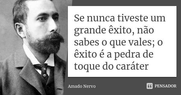 Se nunca tiveste um grande êxito, não sabes o que vales; o êxito é a pedra de toque do caráter... Frase de Amado Nervo.