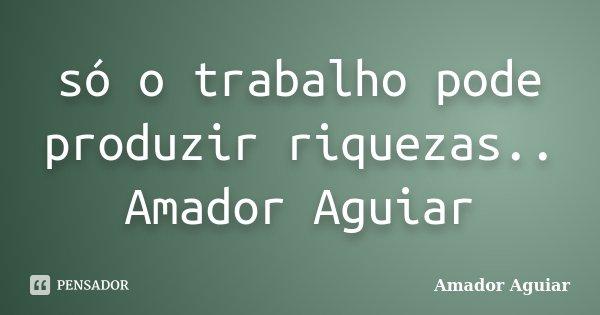 só o trabalho pode produzir riquezas.. Amador Aguiar... Frase de Amador Aguiar.