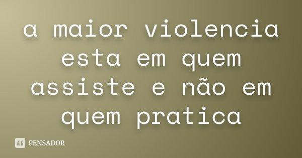 a maior violencia esta em quem assiste e não em quem pratica... Frase de anônimo.