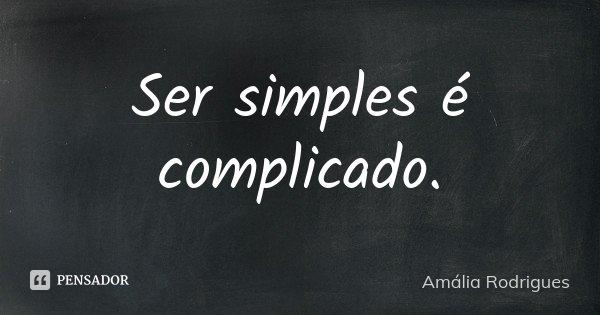 Ser simples é complicado.... Frase de Amália Rodrigues.