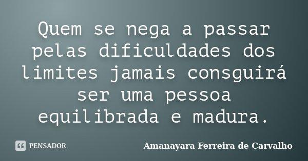 Quem se nega a passar pelas dificuldades dos limites jamais consguirá ser uma pessoa equilibrada e madura.... Frase de Amanayara Ferreira de Carvalho.