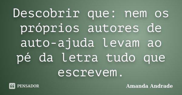 Descobrir que: nem os próprios autores de auto-ajuda levam ao pé da letra tudo que escrevem.... Frase de Amanda Andrade.