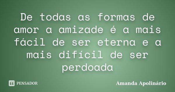 De todas as formas de amor a amizade é a mais fácil de ser eterna e a mais difícil de ser perdoada... Frase de Amanda Apolinário.