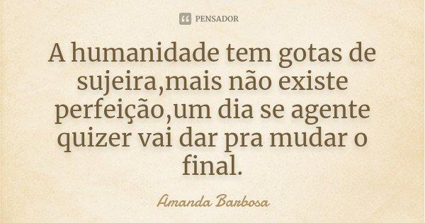 A humanidade tem gotas de sujeira,mais não existe perfeição,um dia se agente quizer vai dar pra mudar o final.... Frase de Amanda Barbosa.