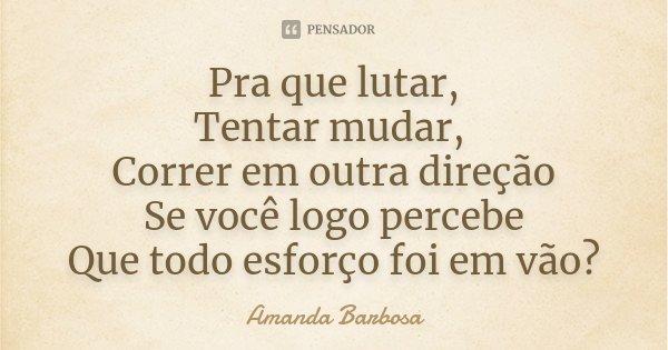 Pra que lutar, Tentar mudar, Correr em outra direção Se você logo percebe Que todo esforço foi em vão?... Frase de Amanda Barbosa.