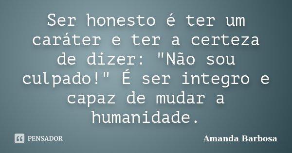 Ser honesto é ter um caráter,e ter a certeza de dizer: Não sou culpado! É ser integro e capaz de mudar a Humanidade.... Frase de Amanda Barbosa.