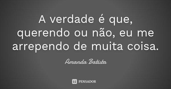 A verdade é que, querendo ou não, eu me arrependo de muita coisa.... Frase de Amanda Batista.