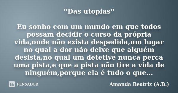 ''Das utopias'' Eu sonho com um mundo em que todos possam decidir o curso da própria vida,onde não exista despedida,um lugar no qual a dor não deixe que alguém ... Frase de Amanda Beatriz (A.B.).