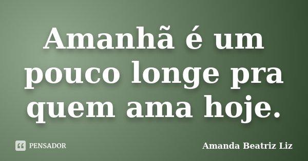 Amanhã é um pouco longe pra quem ama hoje.... Frase de Amanda Beatriz Liz.