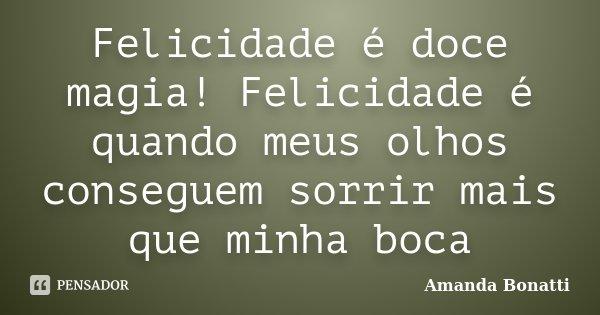 Felicidade é doce magia! Felicidade é quando meus olhos conseguem sorrir mais que minha boca... Frase de Amanda Bonatti.